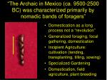 the archaic in mexico ca 9500 2500 bc was characterized primarily by nomadic bands of foragers