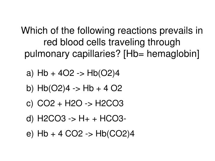 Which of the following reactions prevails in red blood cells traveling through pulmonary capillaries...
