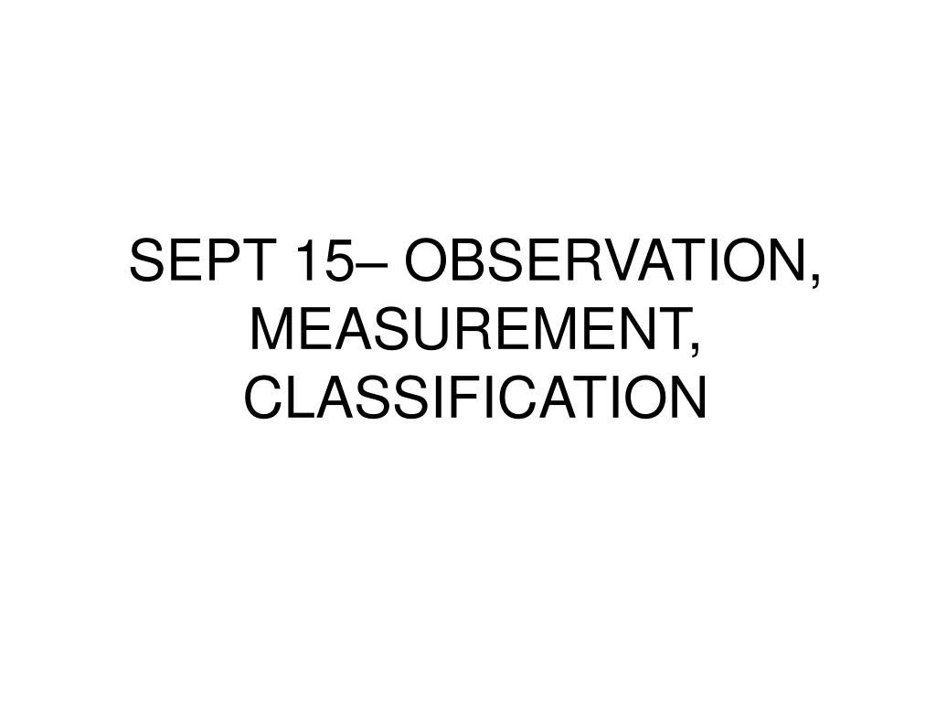 SEPT 15– OBSERVATION, MEASUREMENT, CLASSIFICATION