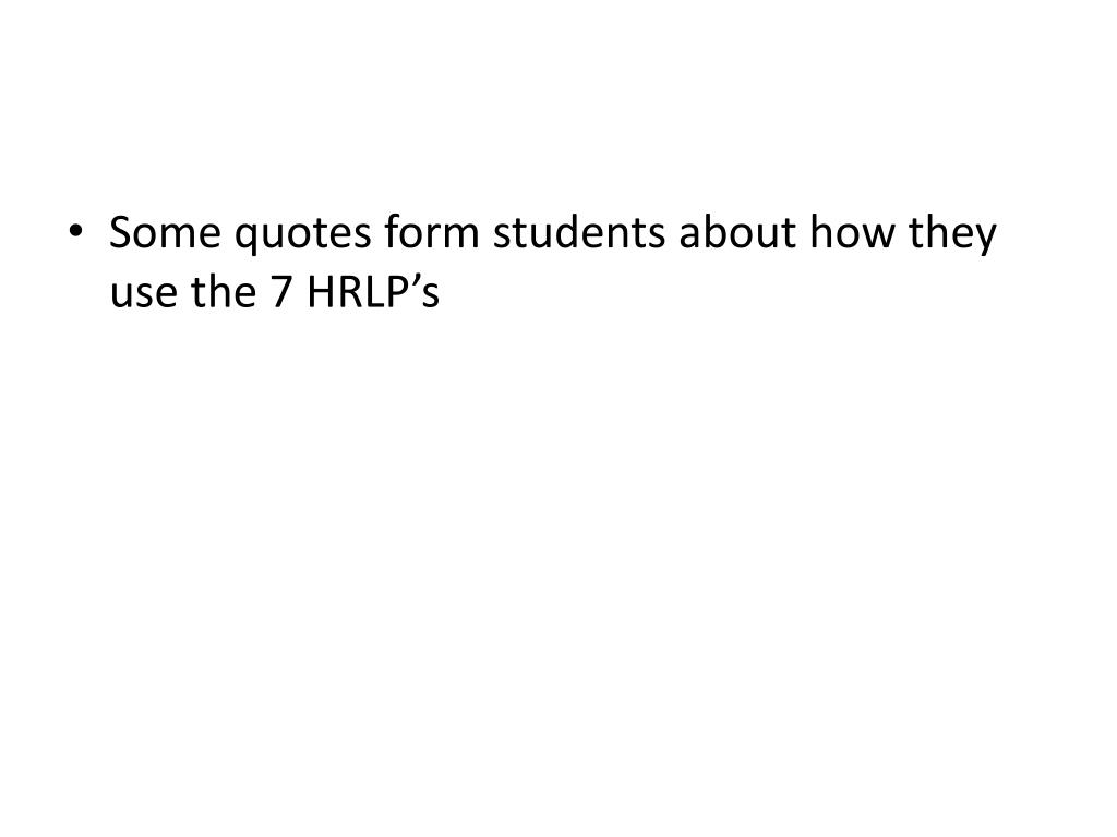 Some quotes form students about how they use the 7 HRLP's
