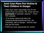 joint case plans put victims their children in danger