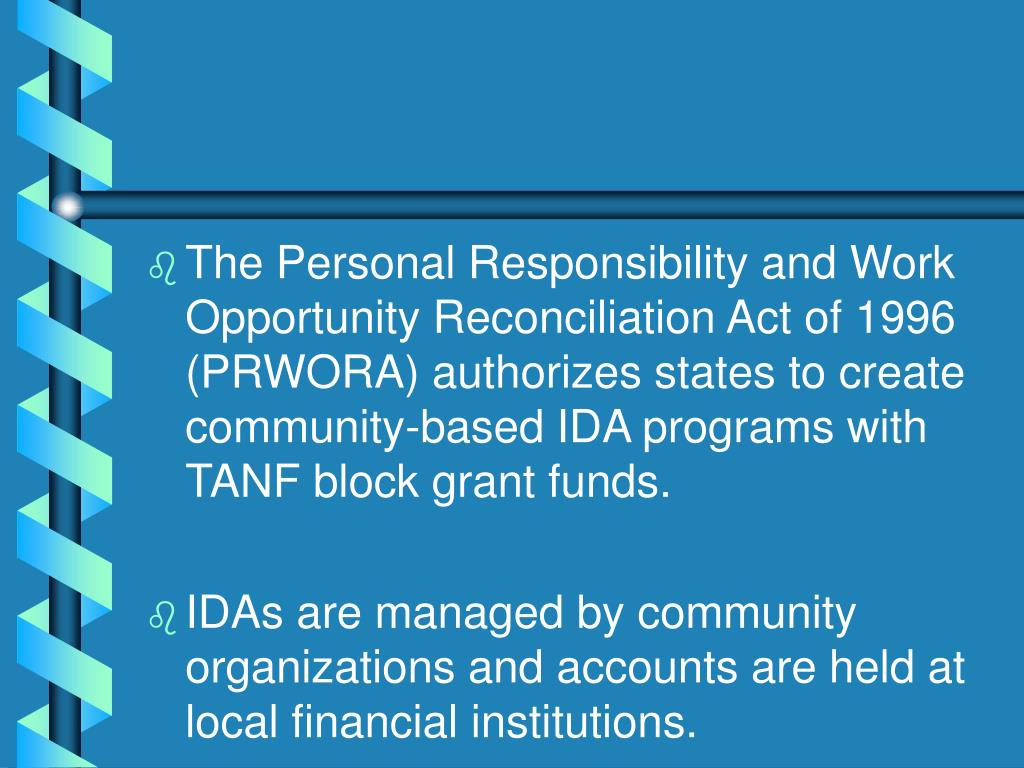 The Personal Responsibility and Work Opportunity Reconciliation Act of 1996 (PRWORA) authorizes states to create community-based IDA programs with TANF block grant funds.