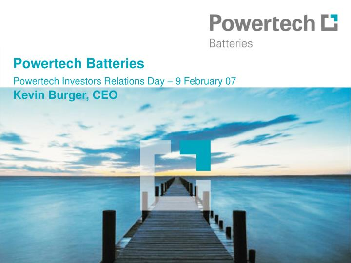 Powertech batteries powertech investors relations day 9 february 07 kevin burger ceo