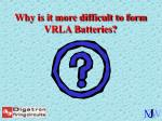 why is it more difficult to form vrla batteries