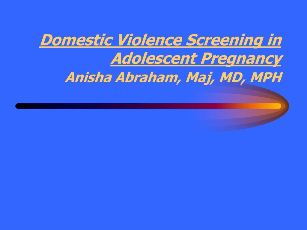 domestic violence screening in adolescent pregnancy anisha abraham maj md mph l.