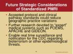 future strategic considerations of standardized pmri