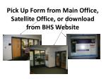 pick up form from main office satellite office or download from bhs website