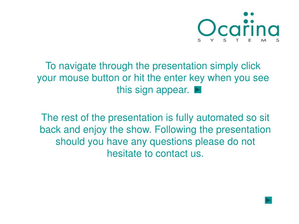 To navigate through the presentation simply click your mouse button or hit the enter key when you see this sign appear.