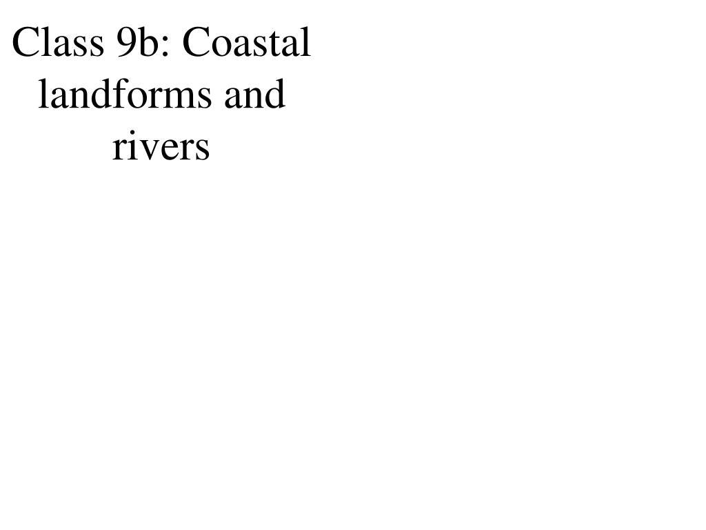 class 9b coastal landforms and rivers l.
