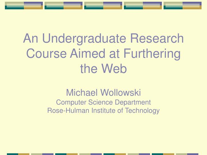 An Undergraduate Research Course Aimed at Furthering the Web