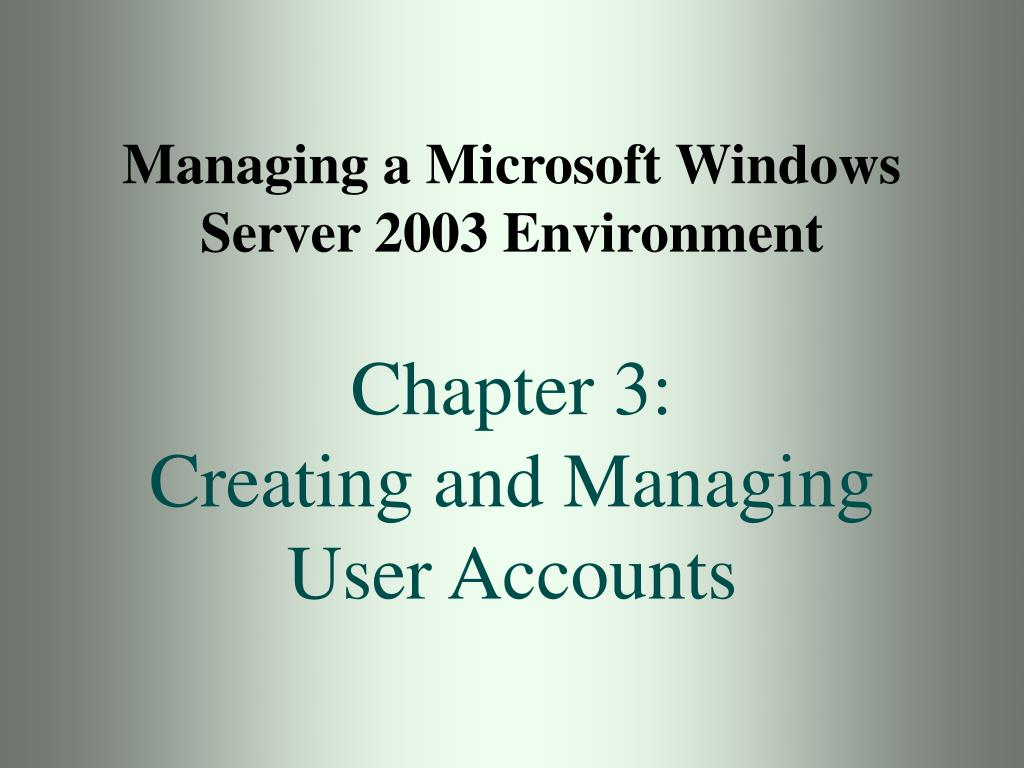 managing a microsoft windows server 2003 environment chapter 3 creating and managing user accounts l.