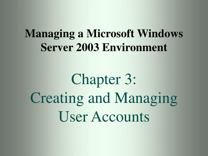 Managing a microsoft windows server 2003 environment chapter 3 creating and managing user accounts