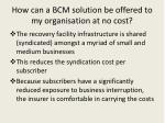 how can a bcm solution be offered to my organisation at no cost
