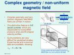 complex geometry non uniform magnetic field