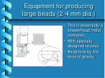 equipment for producing large beads 2 4 mm dia