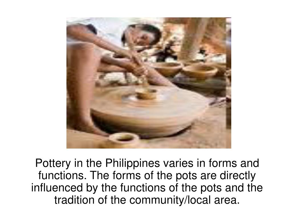 Pottery in the Philippines varies in forms and functions. The forms of the pots are directly influenced by the functions of the pots and the tradition of the community/local area.