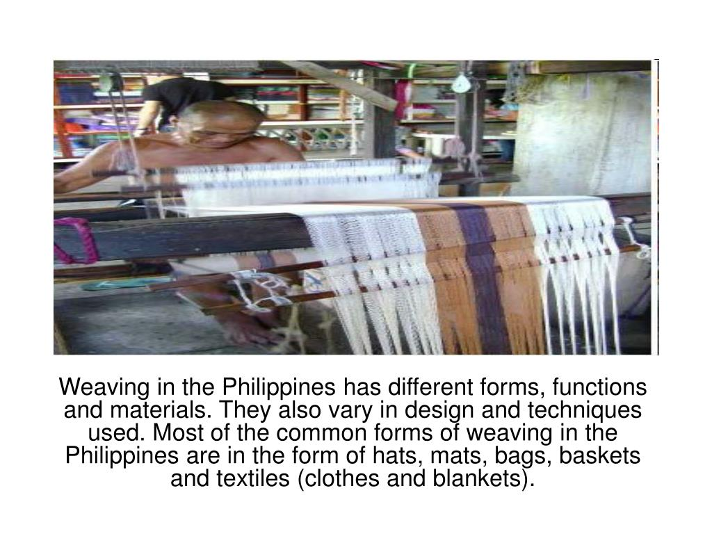 Weaving in the Philippines has different forms, functions and materials. They also vary in design and techniques used. Most of the common forms of weaving in the Philippines are in the form of hats, mats, bags, baskets and textiles (clothes and blankets).