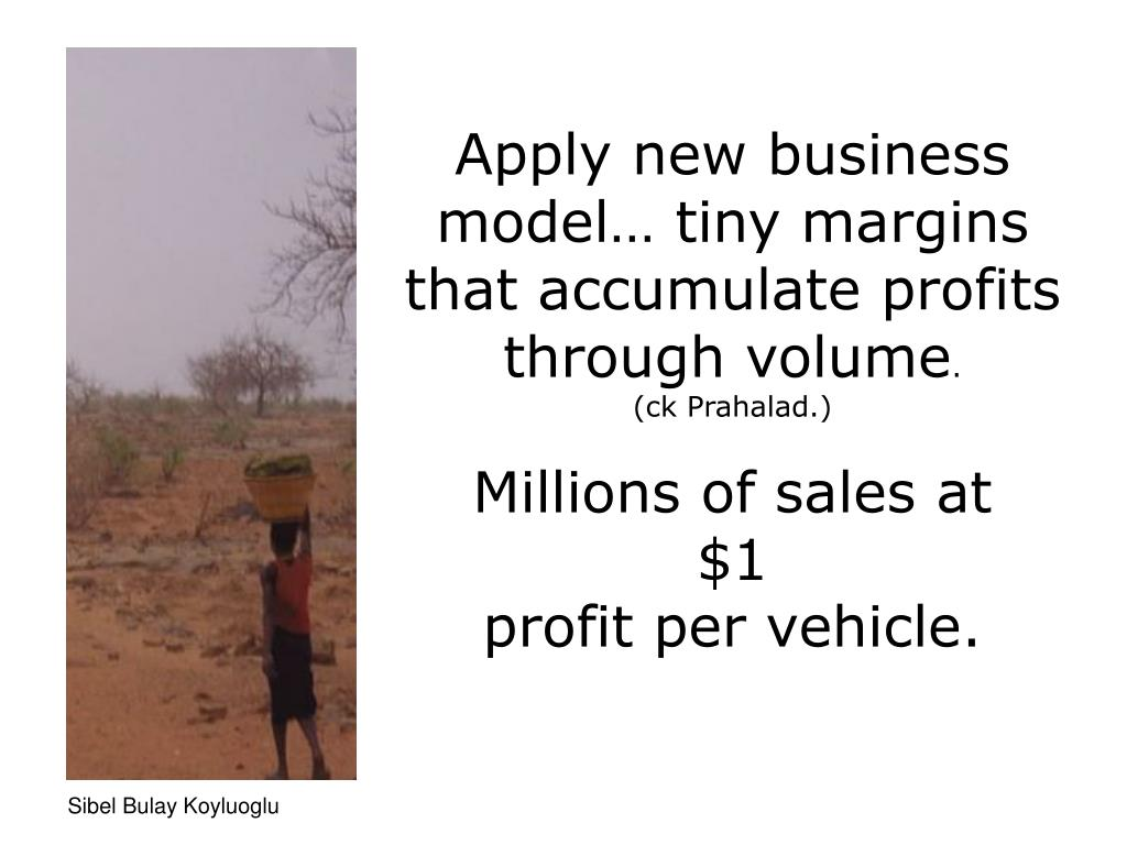 Apply new business model… tiny margins that accumulate profits through volume