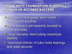 heavy duty foundation runs full length of all cast rollers