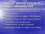radius groove design is unique and effective