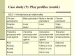 case study 7 play profiles contd46