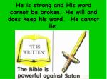 he is strong and his word cannot be broken he will and does keep his word he cannot lie