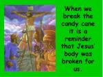 when we break the candy cane it is a reminder that jesus body was broken for us