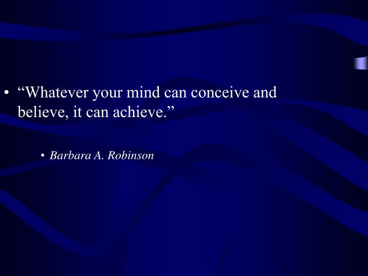"""Whatever your mind can conceive and believe, it can achieve."""
