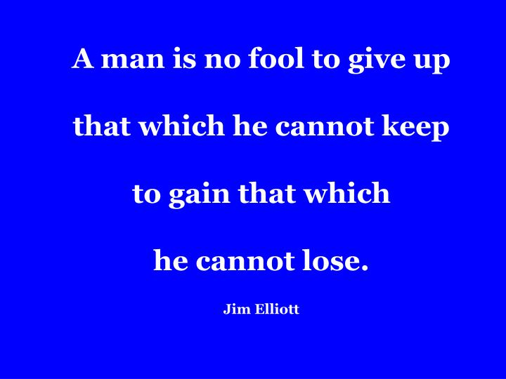 a man is no fool to give up that which he cannot keep to gain that which he cannot lose jim elliott n.