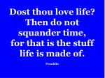 dost thou love life then do not squander time for that is the stuff life is made of franklin