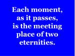 each moment as it passes is the meeting place of two eternities