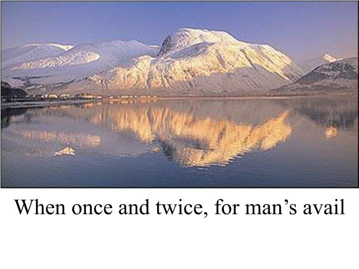 When once and twice, for man's avail