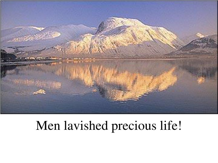 Men lavished precious life!