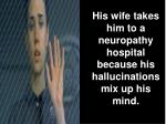 his wife takes him to a neuropathy hospital because his hallucinations mix up his mind