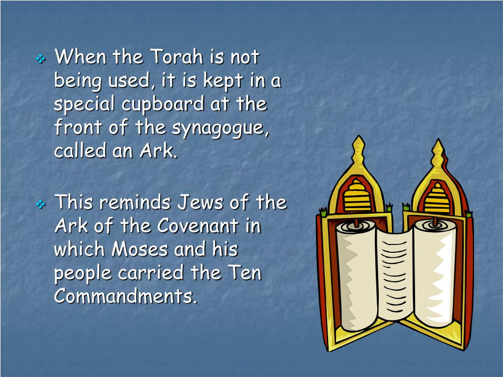 When the Torah is not being used, it is kept in a special cupboard at the front of the synagogue, called an Ark.