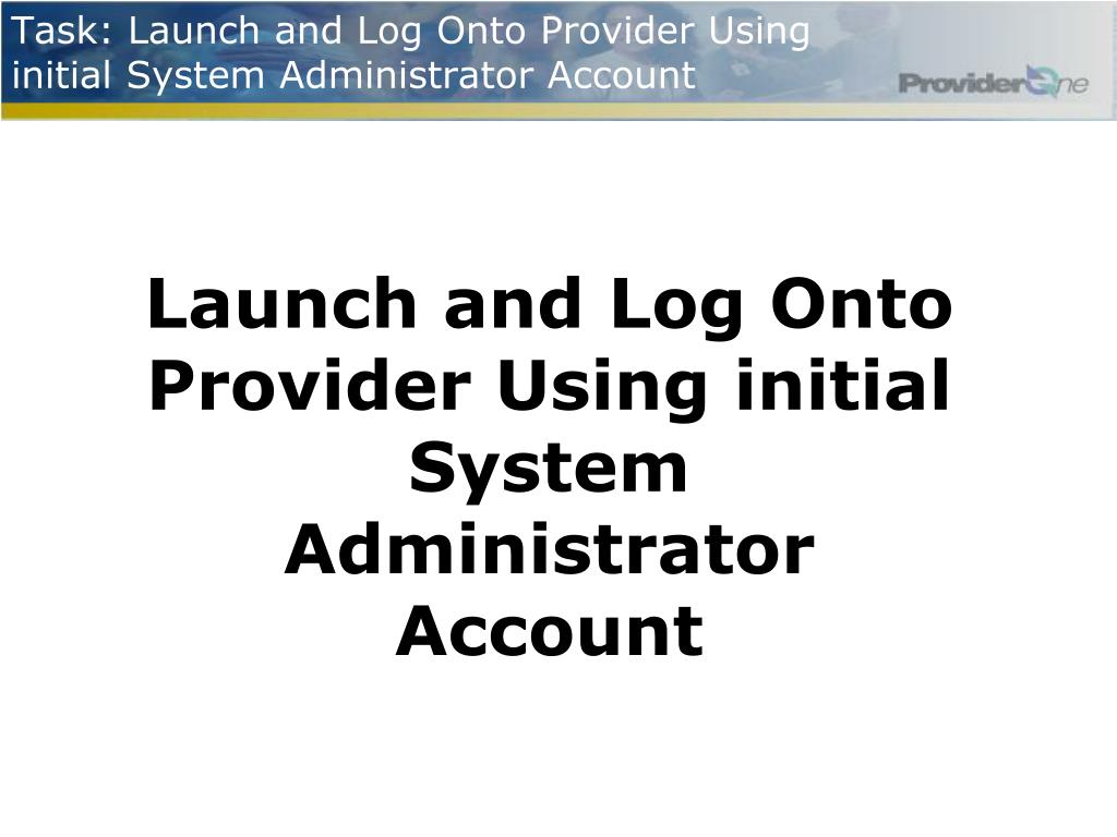 Task: Launch and Log Onto Provider Using initial System Administrator Account