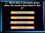 23 what title is macbeth given after his victory described in act i