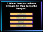 7 whom does macbeth see sitting in his chair during the banquet