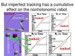but imperfect tracking has a cumulative effect on the nonholonomic robot22