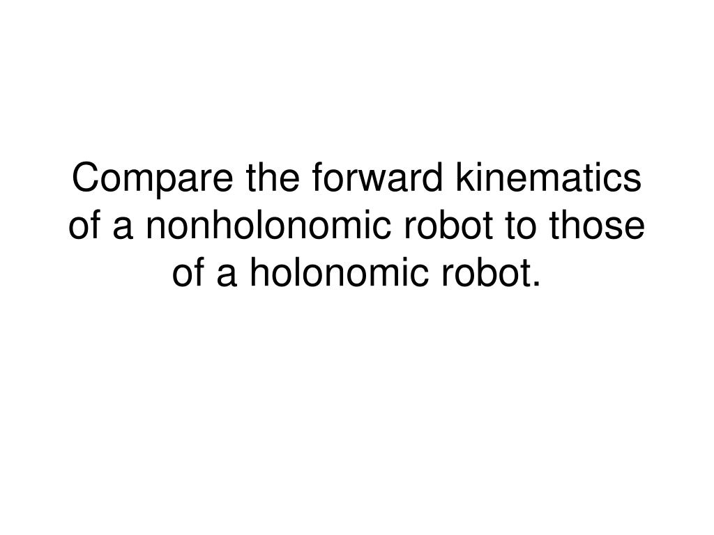 compare the forward kinematics of a nonholonomic robot to those of a holonomic robot