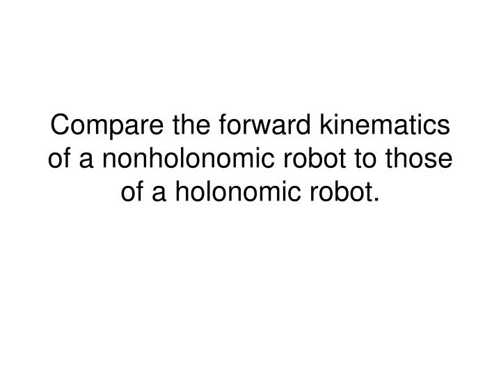 compare the forward kinematics of a nonholonomic robot to those of a holonomic robot n.