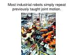 most industrial robots simply repeat previously taught joint motion