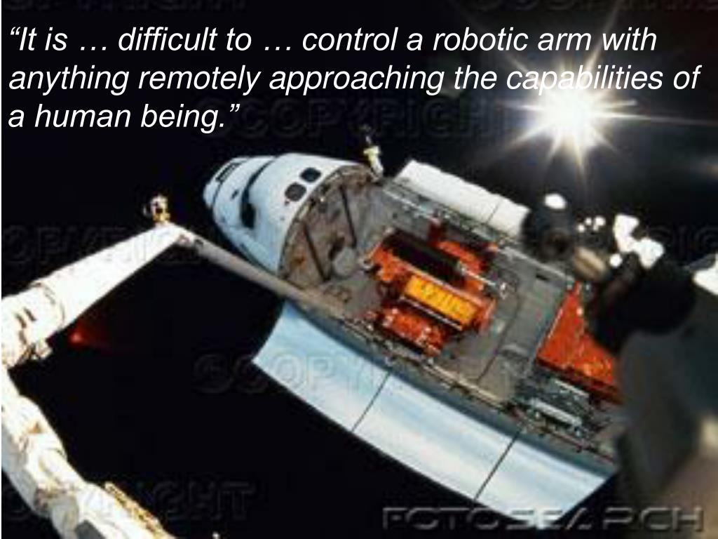 """It is … difficult to … control a robotic arm with anything remotely approaching the capabilities of a human being."""