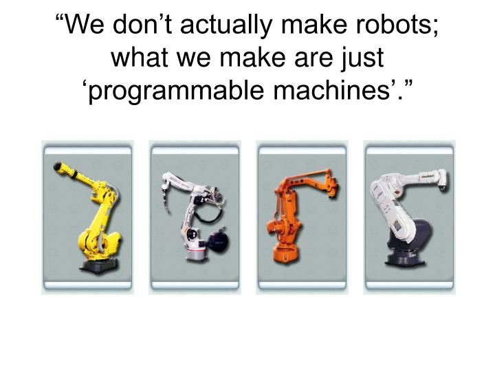 We don t actually make robots what we make are just programmable machines
