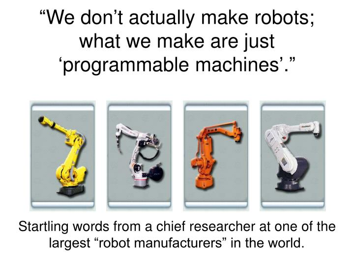 We don t actually make robots what we make are just programmable machines3