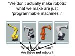we don t actually make robots what we make are just programmable machines5