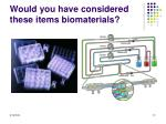 would you have considered these items biomaterials