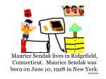 maurice sendak lives in ridgefield connecticut maurice sendak was born on june 10 1928 in new york