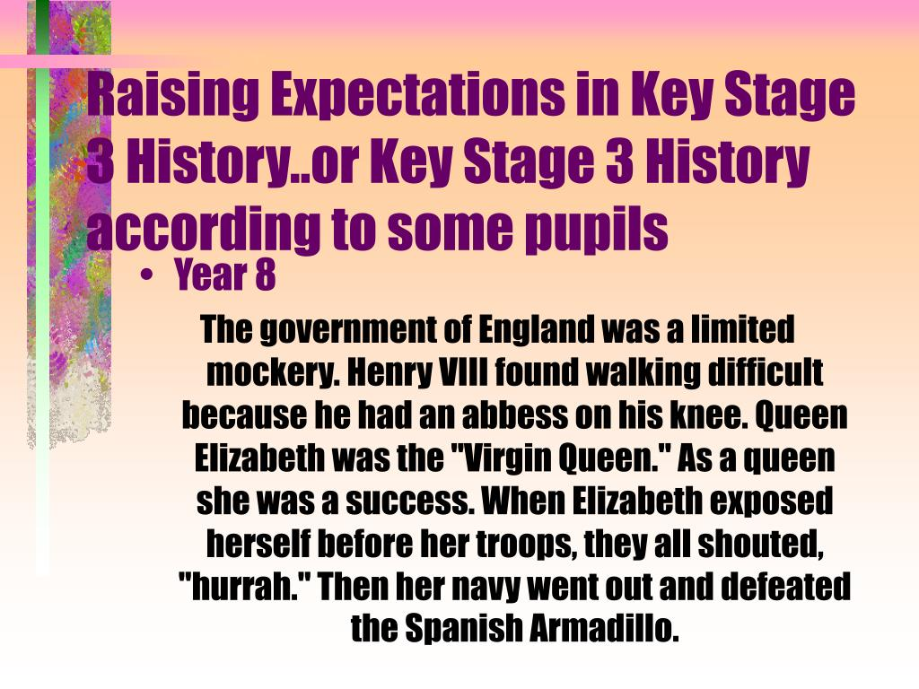 Raising Expectations in Key Stage 3 History..or Key Stage 3 History according to some pupils