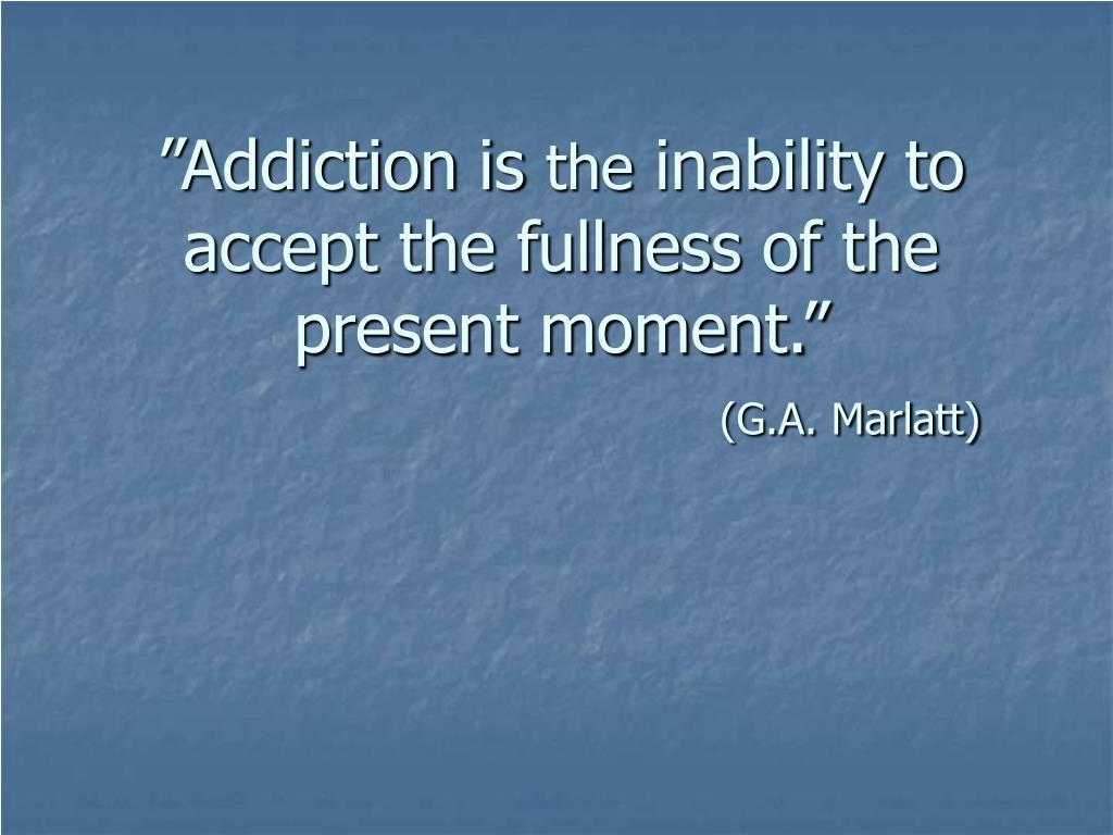 """""""Addiction is"""